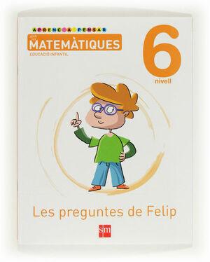 APRENC A PENSAR AMB LES MATEMÀTIQUES: LES PREGUNTES DE FELIP. NIVELL 6. EDUCACIÓ INFANTIL