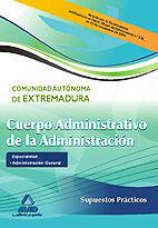 CUERPO ADMINISTRATIVO DE LA ADMINISTRACIÓN DE LA COMUNIDAD AUTÓNOMA DE EXTREMADURA. ESPECIALIDAD: ADMINISTRACIÓN GENERAL. SUPUESTOS PRÁCTICOS