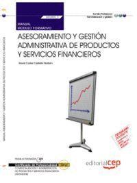 MANUAL ASESORAMIENTO Y GESTIÓN ADMINISTRATIVA DE PRODUCTOS Y SERVICIOS FINANCIEROS (MF0989_3). COMERCIALIZACIÓN Y ADMINISTRACIÓN DE PRODUCTOS Y SERVIC