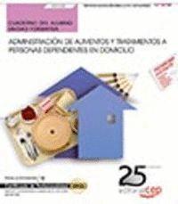 CUADERNO DEL ALUMNO. ADMINISTRACIÓN DE ALIMENTOS Y TRATAMIENTOS A PERSONAS DEPENDIENTES EN DOMICILIO (UF0120). CERTIFICADOS DE PROFESIONALIDAD. ATENCI