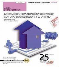 MANUAL. INTERRELACIÓN, COMUNICACIÓN Y OBSERVACIÓN CON LA PERSONA DEPENDIENTE Y SU ENTORNO (UF0124). CERTIFICADOS DE PROFESIONALIDAD. ATENCIÓN SOCIOSAN