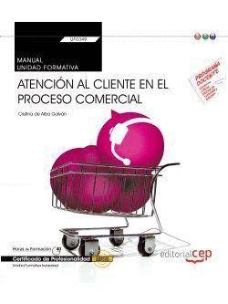 MANUAL. ATENCIÓN AL CLIENTE EN EL PROCESO COMERCIAL (TRANSVERSAL: UF0349). CERTIFICADOS DE PROFESIONALIDAD