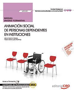 MANUAL. ANIMACIÓN SOCIAL DE PERSONAS DEPENDIENTES EN INSTITUCIONES (UF0129). CERTIFICADOS DE PROFESIONALIDAD. ATENCIÓN SOCIOSANITARIA A PERSONAS DEPEN