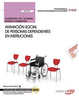 CUADERNO DEL ALUMNO. ANIMACIÓN SOCIAL DE PERSONAS DEPENDIENTES EN INSTITUCIONES (UF0129). CERTIFICADOS DE PROFESIONALIDAD. ATENCIÓN SOCIOSANITARIA A P