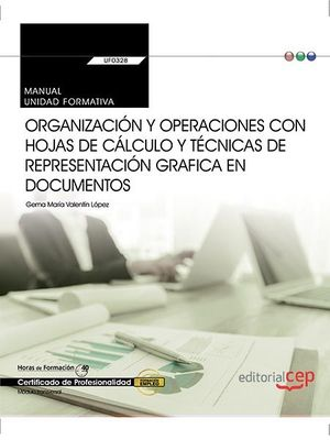 MANUAL. ORGANIZACIÓN Y OPERACIONES CON HOJAS DE CÁLCULO Y TÉCNICAS DE REPRESENTACIÓN GRAFICA EN DOCUMENTOS (TRANSVERSAL: UF0328). CERTIFICADOS DE PROF