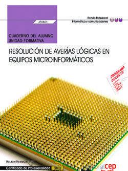 CUADERNO DEL ALUMNO. RESOLUCIÓN DE AVERÍAS LÓGICAS EN EQUIPOS MICROINFORMÁTICOS (UF0864). CERTIFICADOS DE PROFESIONALIDAD. MONTAJE Y REPARACIÓN DE SIS
