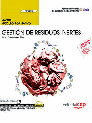 MANUAL. GESTIÓN DE RESIDUOS INERTES (UF0286). CERTIFICADOS DE PROFESIONALIDAD. GESTIÓN DE RESIDUOS URBANOS E INDUSTRIALES (SEAG0108)
