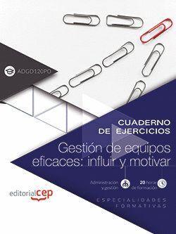 CUADERNO DE EJERCICIOS. GESTION DE EQUIPOS EFICACES: INFLUIR Y MOTIVAR (ADGD120P