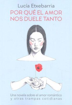 POR QUE EL AMOR NOS DUELE TANTO UNA NOVELA SOBRE EL AMOR ROMANTICO Y OTRAS TRAMPAS COTIDIANAS