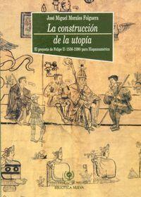 LA CONSTRUCCIÓN DE LA UTOPA EL PROYECTO DE FELIPE II (1556-1598) PARA HISPANOAMÉRICA