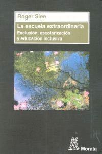 LA ESCUELA EXTRAORDINARIA. EXCLUSIÓN, ESCOLARIZACIÓN Y EDUCACIÓN INCLUSIVA