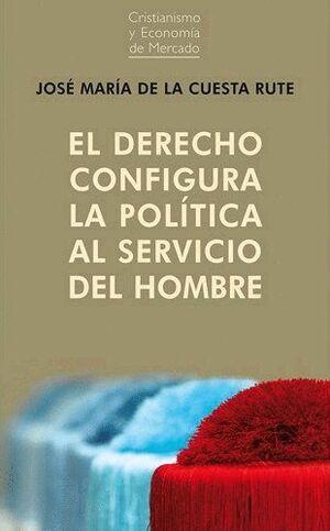 DERECHO CONFIGURA LA POLITICA AL SERVICIO DEL HOMB