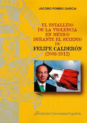EL ESTALLIDO DE LA VIOLENCIA EN MÉXICO DURANTE EL SEXENIO DE FELIPE CALDERÓN (2006-2012)