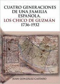 CUATRO GENERACIONES DE UNA FAMILIA ESPAÑOLA. LOS CHICO DE GUZMAN 1736-1932