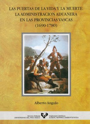 LAS PUERTAS DE LA VIDA Y LA MUERTE. LA ADMINISTRACIÓN ADUANERA EN LAS PROVINCIAS VASCAS (1690-1780)