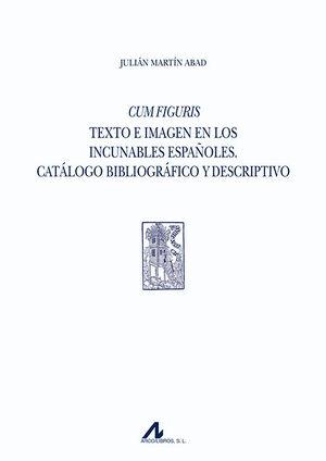 CUM FIGURIS. TEXTO E IMAGEN EN LOS INCUNABLES ESPAÑOLES. CATÁLOGO BIBLIOGRÁFICO Y DESCRIPTIVO