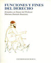 FUNCIONES Y FINES DEL DERECHO (ESTUDIOS EN HONOR DEL PROFESOR MARIANO HURTADO BAUTISTA)