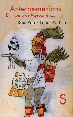 AZTECAS-MEXICAS. EL IMPERIO DE MESOAMÉRICA