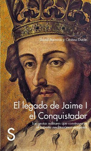 EL LEGADO DE JAIME I EL CONQUISTADOR. LAS GESTAS MILITARES QUE CONSTRUYERON EL IMPERIO MEDITERRÁNEO ARAGONÉS