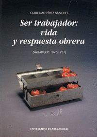 SER TRABAJADOR: VIDA Y RESPUESTA OBRERA (VALLADOLID 1875-1931)
