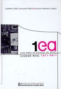 CIEN AÑOS DE ESCUELA DE ARTES DE CIUDAD REAL 1911 2011