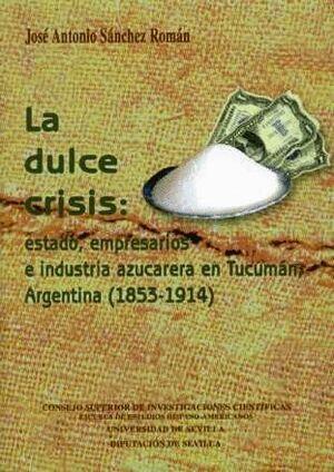 LA DULCE CRISIS: ESTADO, EMPRESARIOS E INDUSTRIA AZUCARERA EN TUCUMÁN, ARGENTINA (1853-1914)