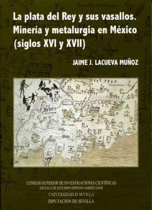 PLATA DEL REY Y SUS VASALLOS. MINERÍA Y METALURGIA EN MÉXICO (SIGLOS XVI Y XVII)