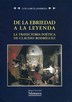 DE LA EBRIEDAD A LA LEYENDA. LA TRAYECTORIA POÉTICA DE CLAUDIO RODRÍGUEZ