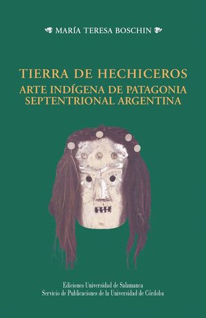 TIERRA DE HECHICEROS ARTE INDÍGENA DE PATAGONIA SEPTENTRIONAL ARGENTINA