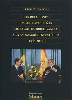LAS RELACIONES HISPANO-BRASILEÑAS. DE LA MUTUA IRRELEVANCIA A LA ASOSIACIÓN ESTRATÉGICA (1945-2005)