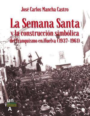 LA SEMANA SANTA Y LA CONSTRUCCIÓN SIMBÓLICA DEL FRANQUISMO EN HUELVA (1937-1961)