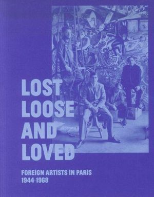 LOST, LOOSE AND LOVED: FOREIGN ARTISTS IN PARIS 1944-1968