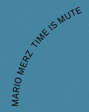 MARIO MERZ: TIME IS MUTE