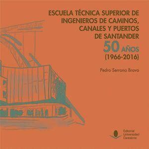 ESCUELA TÉCNICA SUPERIOR DE INGENIEROS DE CAMINOS, CANALES Y PUERTOS DE SANTANDER: 50 AÑOS (1966-2016)