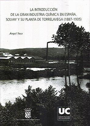 LA INTRODUCCIÓN DE LA GRAN INDUSTRIA QUÍMICA EN ESPAÑA: SOLVAY Y SU PLANTA DE TORRELAVEGA (1887-1935