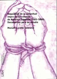 REGULACIÓN DE LA ESCLAVITUD NEGRA EN LAS COLONIAS DE AMERICA ESPAÑOLA (1501-1886): DOCUMENTOS PARA S