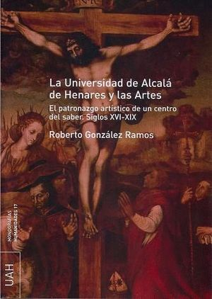 LA UNIVERSIDAD DE ALCALÁ DE HENARES Y LAS ARTES. EL PATRONAZGO ARTÍSTICO DE UN CENTRO DEL SABER S. X