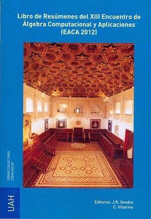 LIBRO DE RESÚMENES DEL XIII ENCUENTRO DE ÁLGEBRA COMPUTACIONAL Y APLICACIONES (EACA 2012)