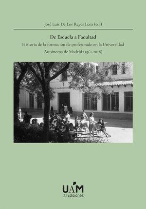DE ESCUELA A FACULTAD. HISTORIA DE LA FORMACIÓN DE PROFESORADO EN LA UNIVERSIDAD AUTÓNOMA DE MADRID (1961-2018)