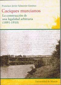 CACIQUES MURCIANOS: LA CONSTRUCCION DE UNA LEGALIDAD ARBITRARIA (1891-1910)