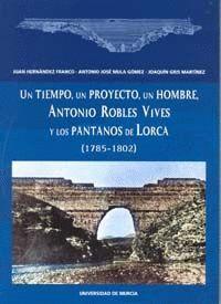 UN TIEMPO, UN PROYECTO, UN HOMBRE, ANTONIO ROBLES VIVES Y LOS PANTANOS DE LORCA (1785-1802)