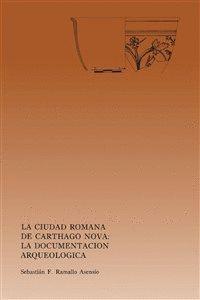 LA CIUDAD ROMANA DE CARHAGO NOVA: LA DOCUMENTACIÓN ARQUEOLÓGICA