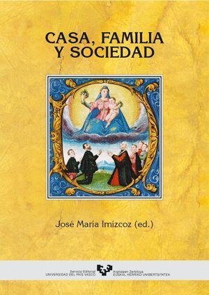 CASA, FAMILIA Y SOCIEDAD (PAÍS VASCO, ESPAÑA Y AMÉRICA, SIGLOS XV-XIX)