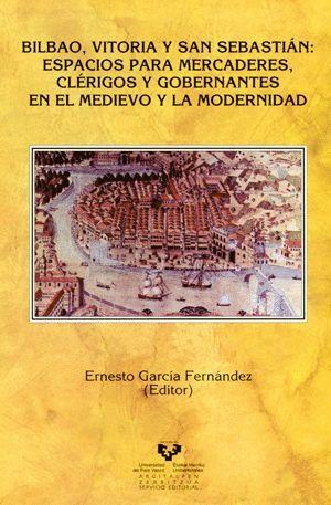 BILBAO, VITORIA Y SAN SEBASTIÁN: ESPACIOS PARA MERCADERES, CLÉRIGOS Y GOBERNANTES EN EL MEDIEVO Y LA MODERNIDAD