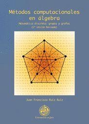 MÉTODOS COMPUTACIONALES EN ÁLGEBRA. MATEMÁTICA DISCRETA: GRUPOS Y GRAFOS (2º EDICIÓN REVISADA)