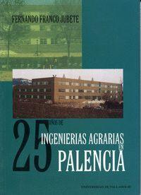 25 AÑOS DE INGENIERIAS AGRARIAS EN PALENCIA. HISTORIA DE LA ETS. DE INGENIERÍAS AGRARIAS DE PALENCIA