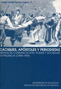 CACIQUES, APÓSTOLES Y PERIODISTAS. MEDIOS DE COMUNICACIÓN, PODER Y SOCIEDAD EN PALENCIA (1898-1939)