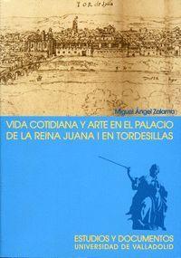 VIDA COTIDIANA Y ARTE EN EL PALACIO DE LA REINA JUANA I EN TORDESILLAS. 2ª EDICION, 2ª REIMP.