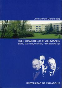 TRES ARQUITECTOS ALEMANES. BRUNO TAUT. HUGO HÄRING. MARTIN WAGNER