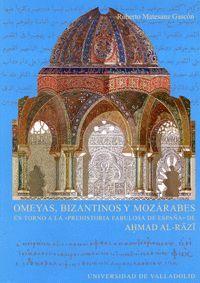 OMEYAS, BIZANTINOS Y MOZÁRABES. EN TORNO A LA ´PREHISTORIA FABULOSA DE ESPAÑA´ DE AHMAD AL-RAZI